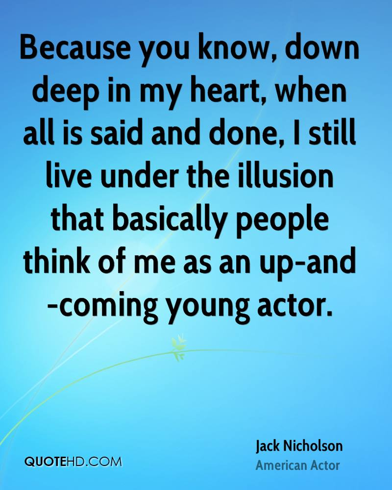 Because you know, down deep in my heart, when all is said and done, I still live under the illusion that basically people think of me as an up-and-coming young actor.