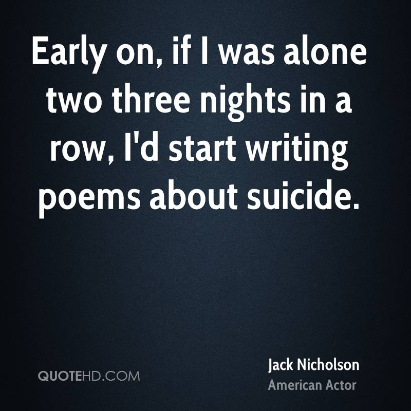 Early on, if I was alone two three nights in a row, I'd start writing poems about suicide.