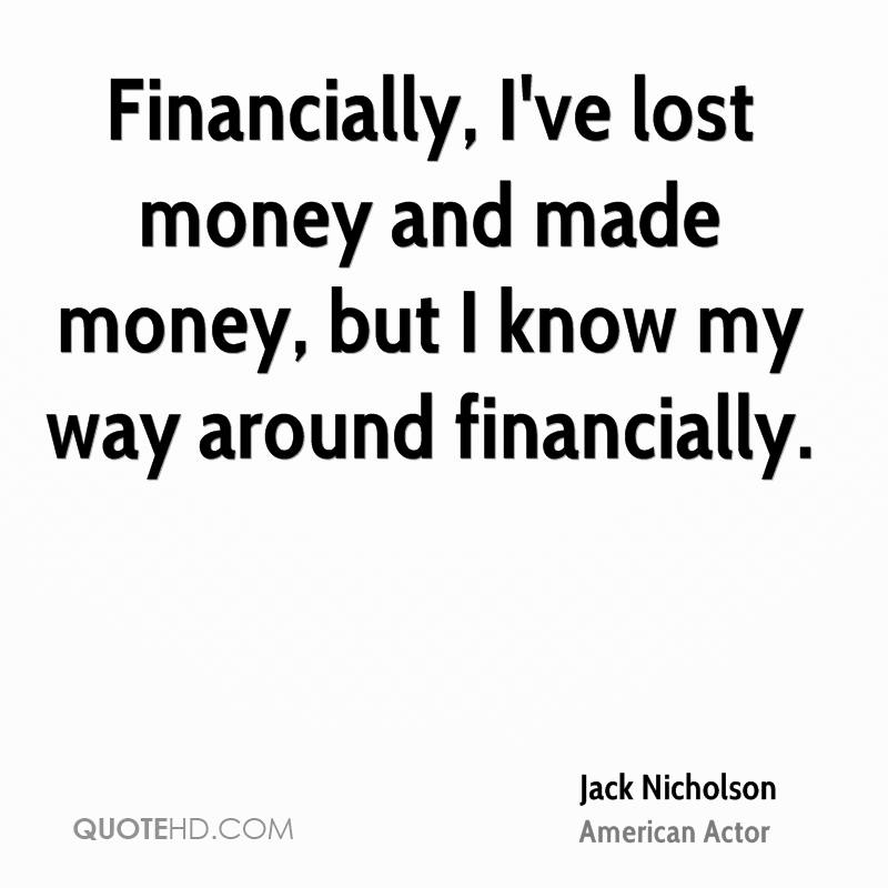 Financially, I've lost money and made money, but I know my way around financially.
