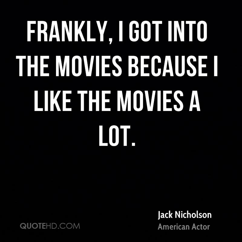 Frankly, I got into the movies because I like the movies a lot.