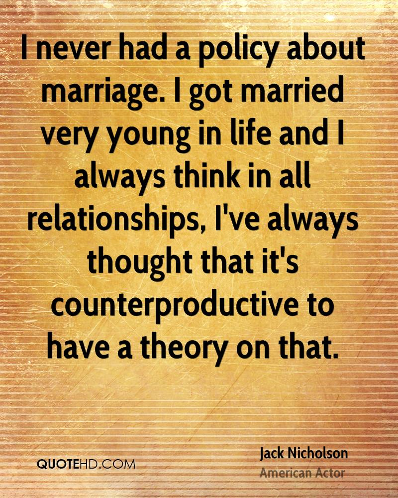 I never had a policy about marriage. I got married very young in life and I always think in all relationships, I've always thought that it's counterproductive to have a theory on that.