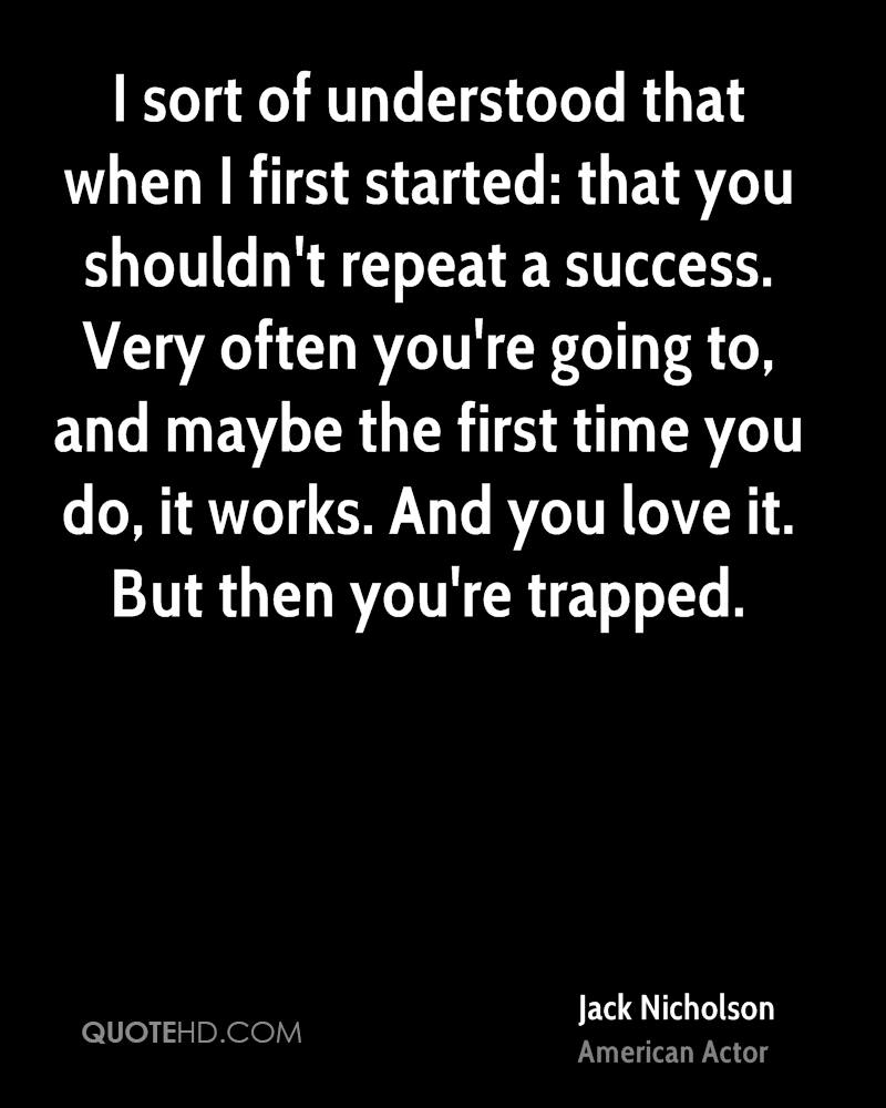 I sort of understood that when I first started: that you shouldn't repeat a success. Very often you're going to, and maybe the first time you do, it works. And you love it. But then you're trapped.