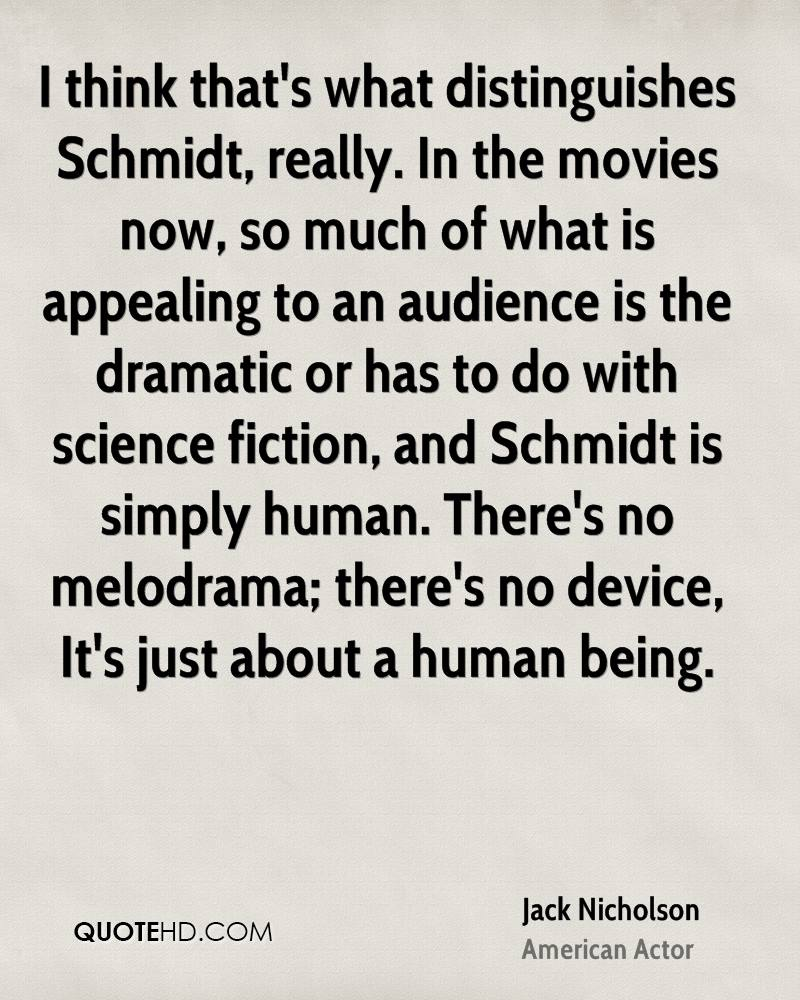 I think that's what distinguishes Schmidt, really. In the movies now, so much of what is appealing to an audience is the dramatic or has to do with science fiction, and Schmidt is simply human. There's no melodrama; there's no device, It's just about a human being.