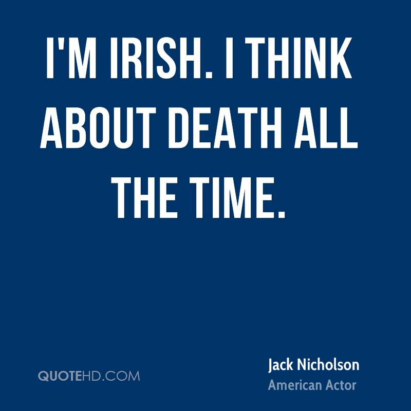 I'm Irish. I think about death all the time.