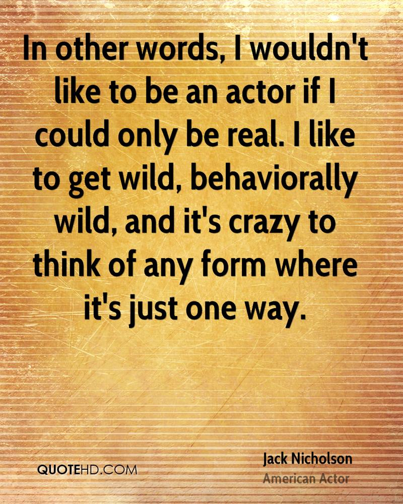 In other words, I wouldn't like to be an actor if I could only be real. I like to get wild, behaviorally wild, and it's crazy to think of any form where it's just one way.