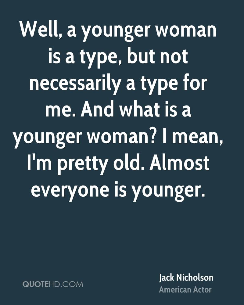 Well, a younger woman is a type, but not necessarily a type for me. And what is a younger woman? I mean, I'm pretty old. Almost everyone is younger.