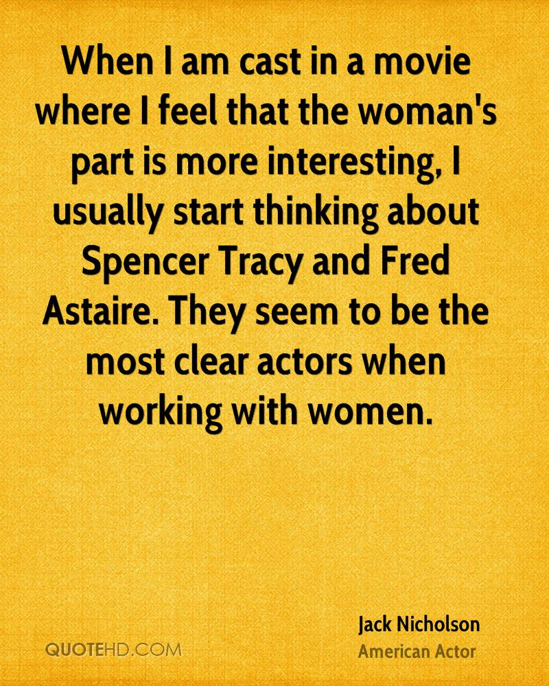 When I am cast in a movie where I feel that the woman's part is more interesting, I usually start thinking about Spencer Tracy and Fred Astaire. They seem to be the most clear actors when working with women.