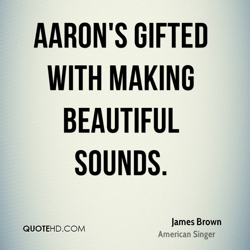 Aaron's gifted with making beautiful sounds.