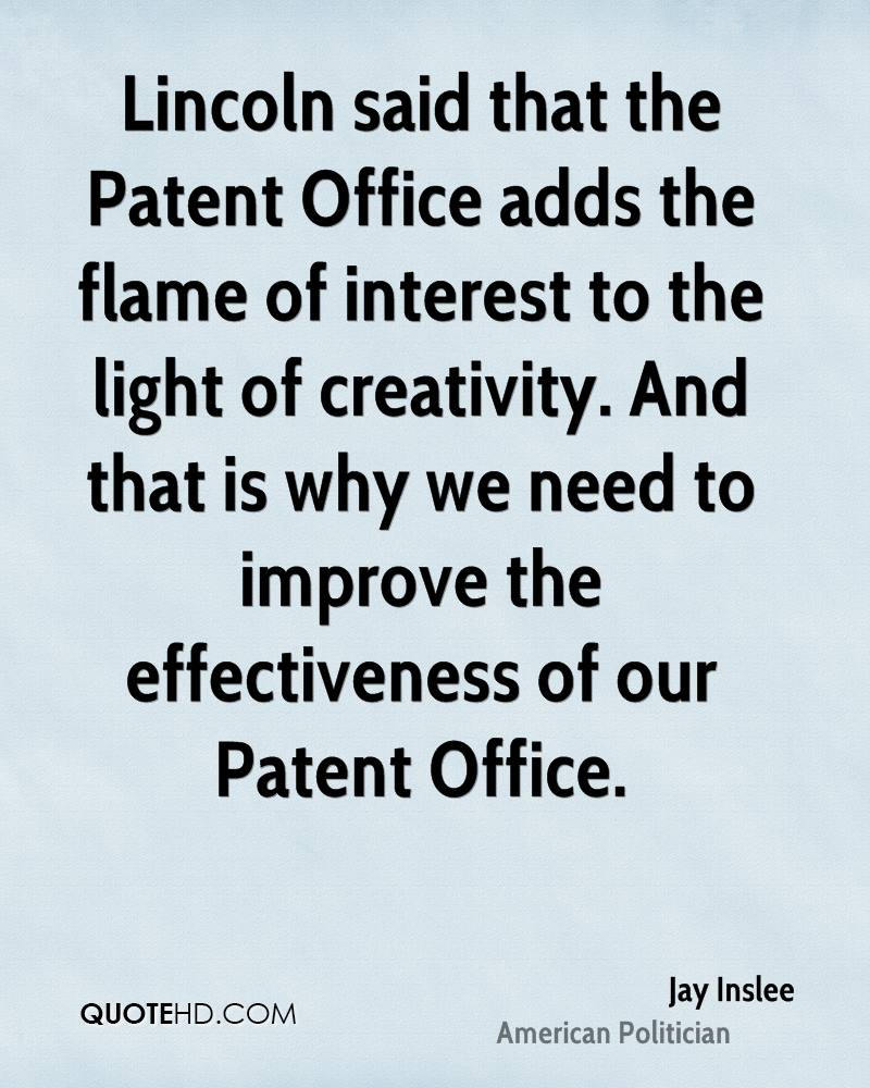 Lincoln said that the Patent Office adds the flame of interest to the light of creativity. And that is why we need to improve the effectiveness of our Patent Office.