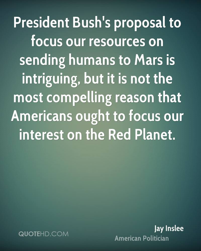 President Bush's proposal to focus our resources on sending humans to Mars is intriguing, but it is not the most compelling reason that Americans ought to focus our interest on the Red Planet.