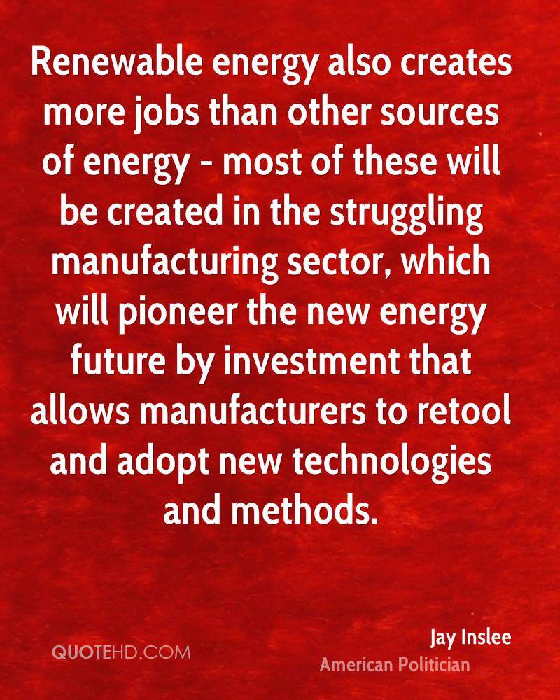 Renewable energy also creates more jobs than other sources of energy - most of these will be created in the struggling manufacturing sector, which will pioneer the new energy future by investment that allows manufacturers to retool and adopt new technologies and methods.