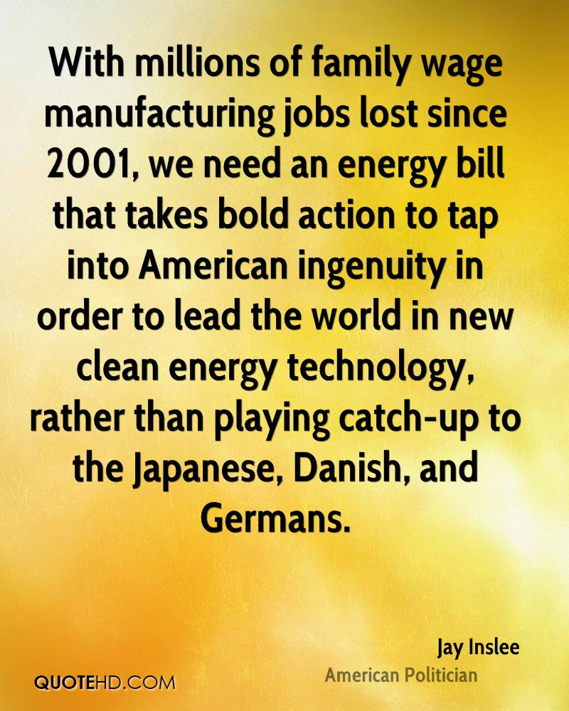 With millions of family wage manufacturing jobs lost since 2001, we need an energy bill that takes bold action to tap into American ingenuity in order to lead the world in new clean energy technology, rather than playing catch-up to the Japanese, Danish, and Germans.