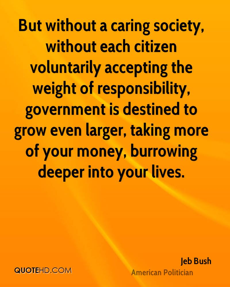 But without a caring society, without each citizen voluntarily accepting the weight of responsibility, government is destined to grow even larger, taking more of your money, burrowing deeper into your lives.