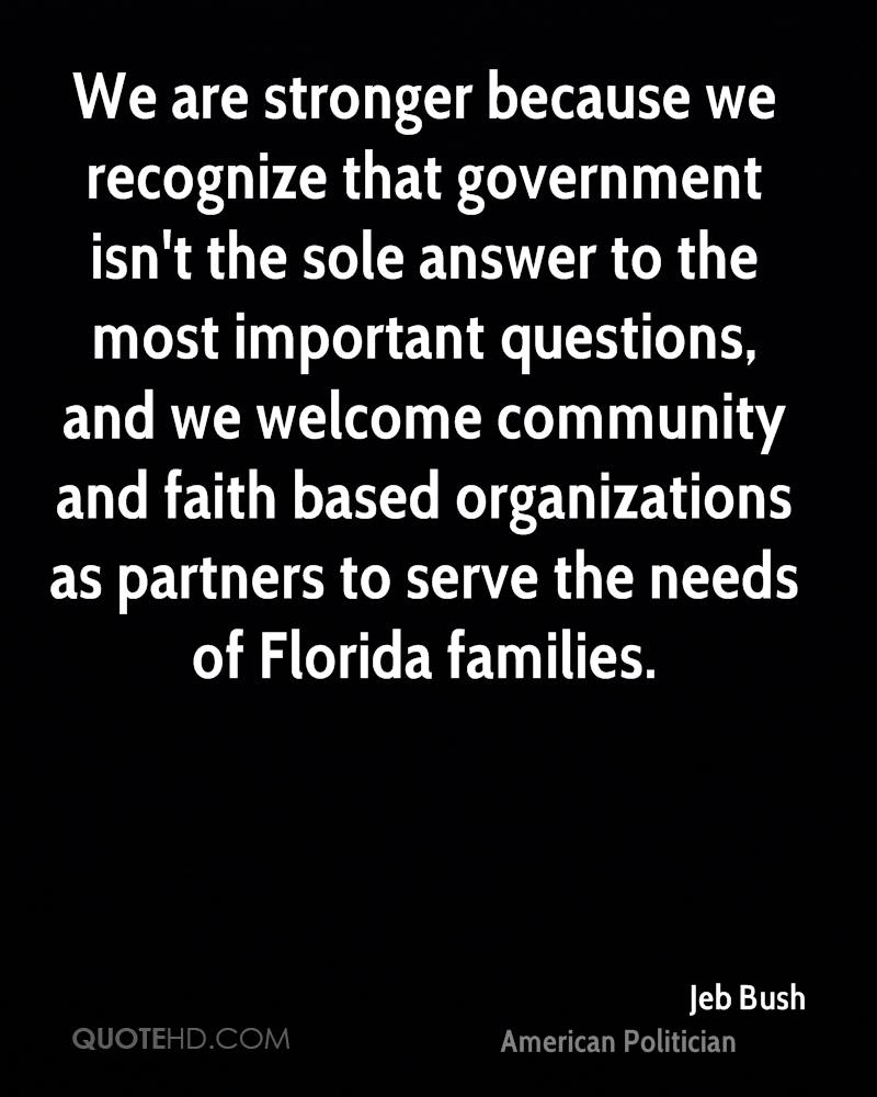We are stronger because we recognize that government isn't the sole answer to the most important questions, and we welcome community and faith based organizations as partners to serve the needs of Florida families.