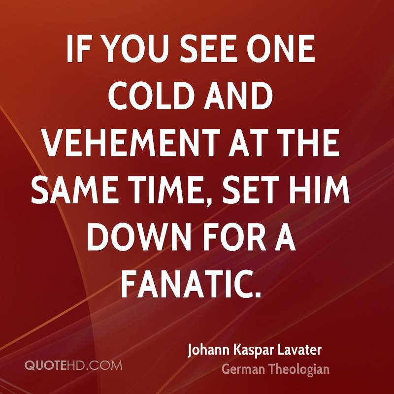 If you see one cold and vehement at the same time, set him down for a fanatic.