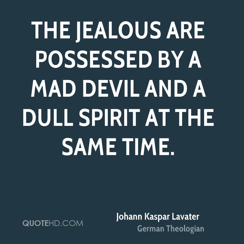 The jealous are possessed by a mad devil and a dull spirit at the same time.