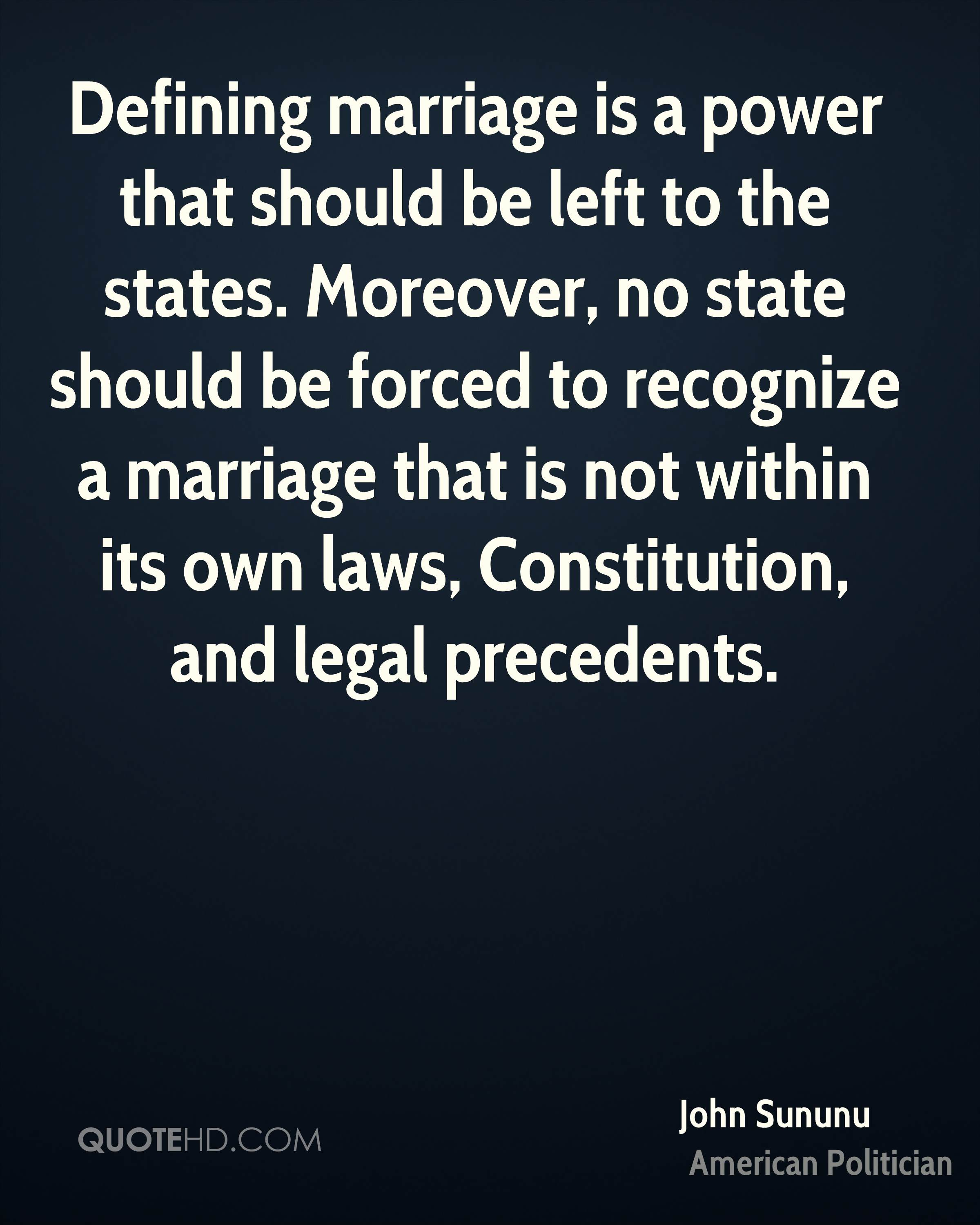 Defining marriage is a power that should be left to the states. Moreover, no state should be forced to recognize a marriage that is not within its own laws, Constitution, and legal precedents.