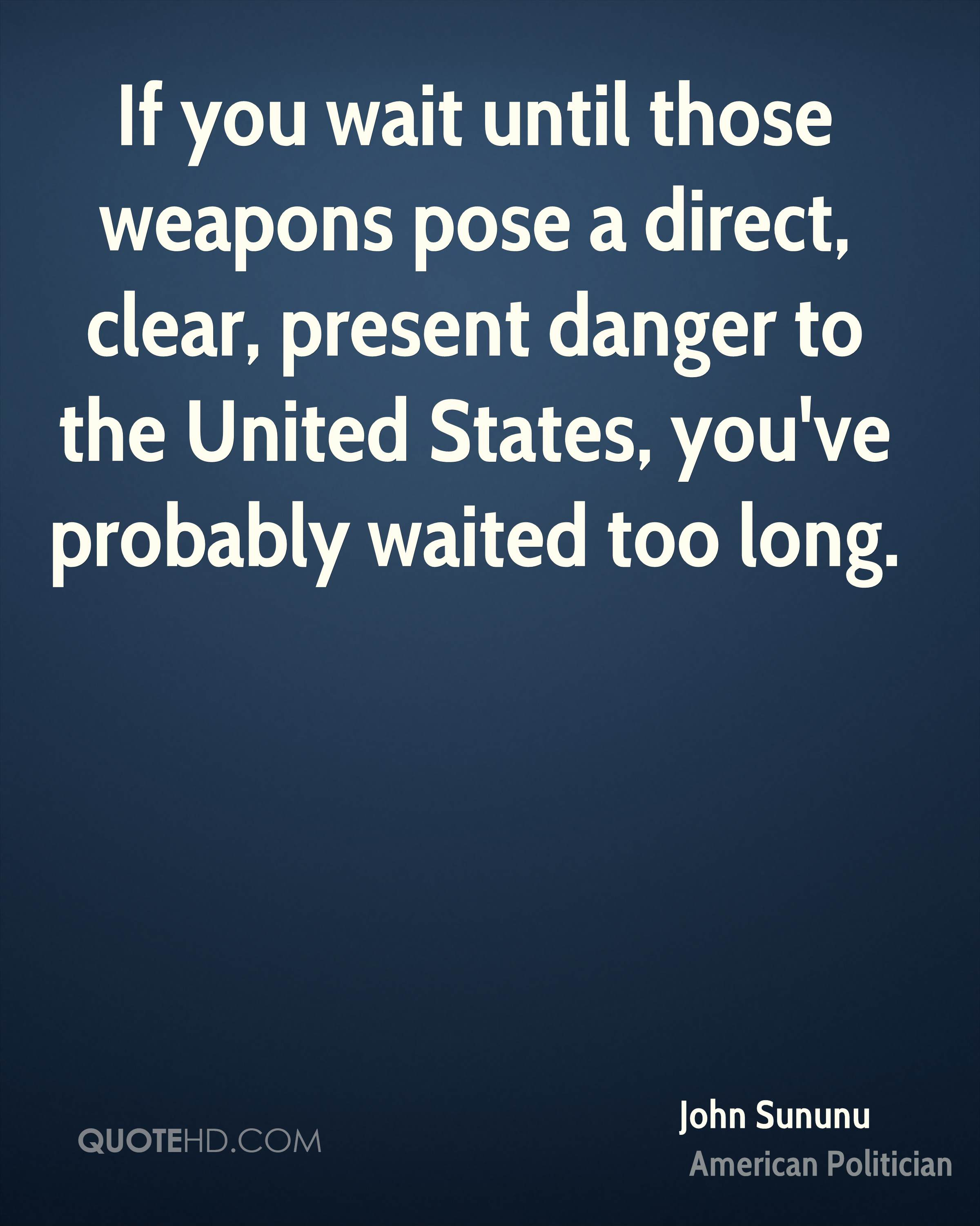 If you wait until those weapons pose a direct, clear, present danger to the United States, you've probably waited too long.