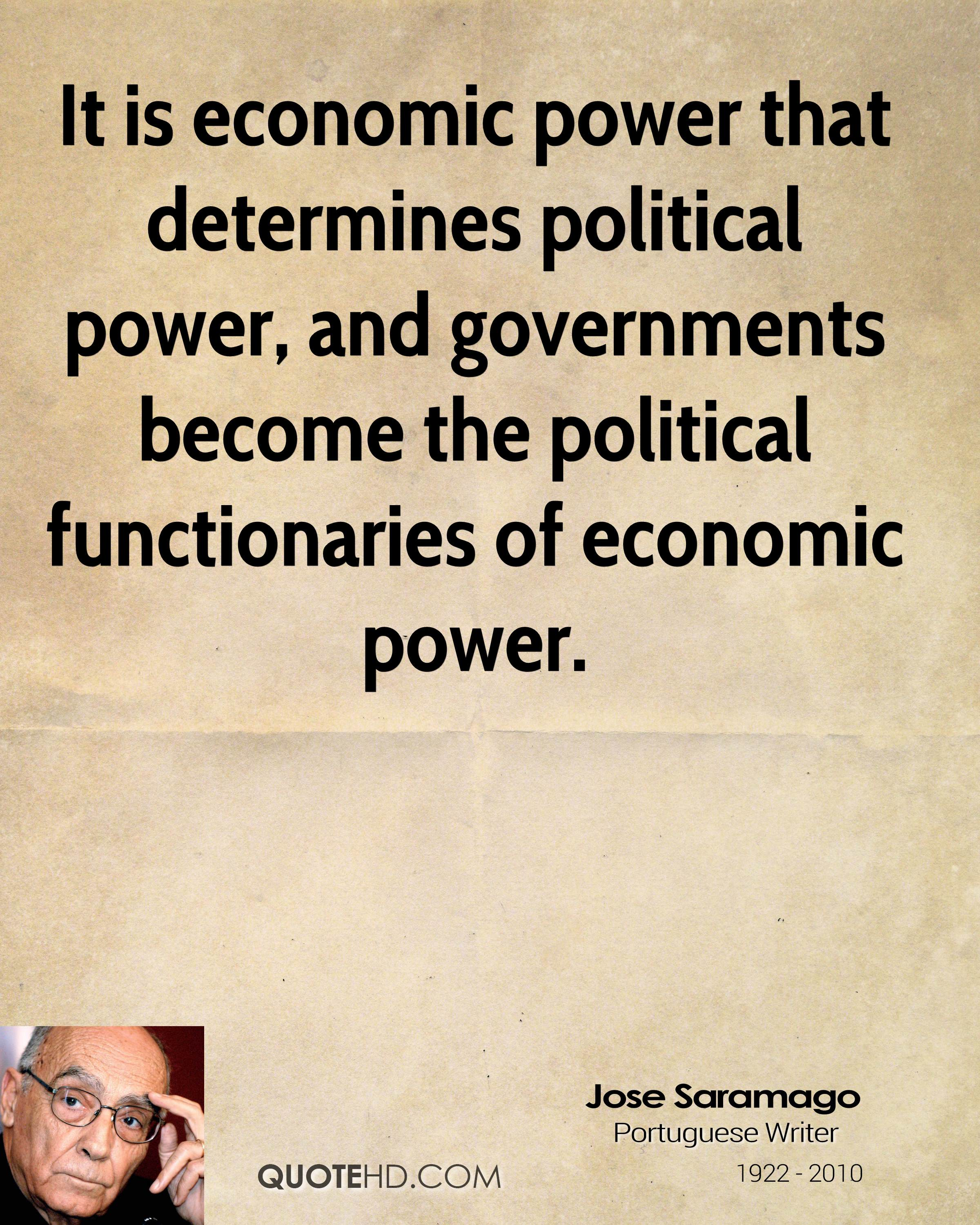 It is economic power that determines political power, and governments become the political functionaries of economic power.