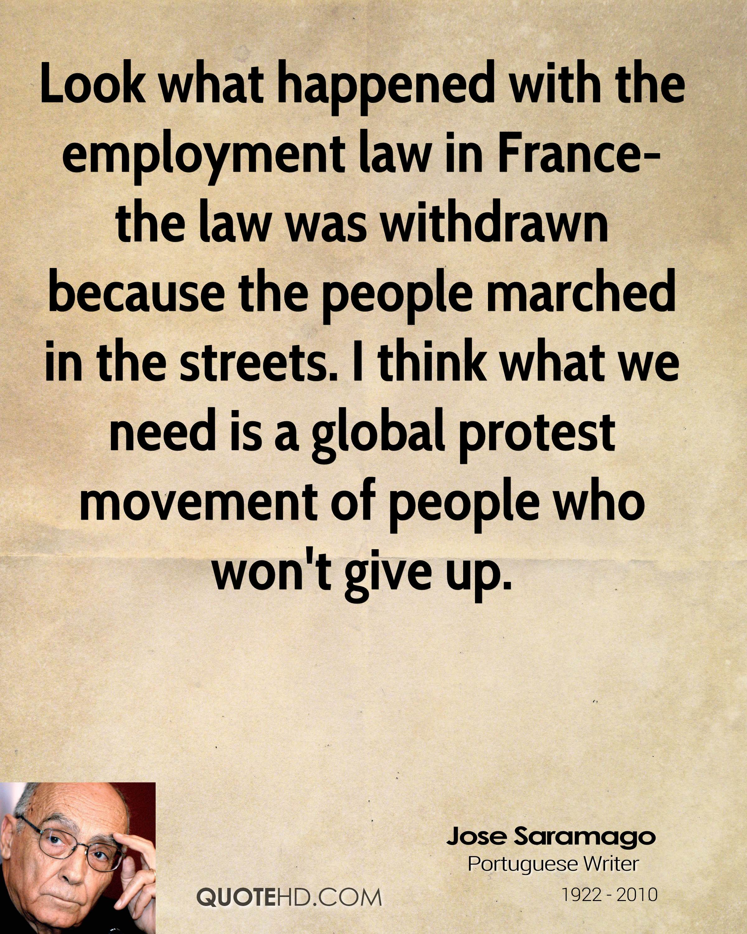 Look what happened with the employment law in France-the law was withdrawn because the people marched in the streets. I think what we need is a global protest movement of people who won't give up.