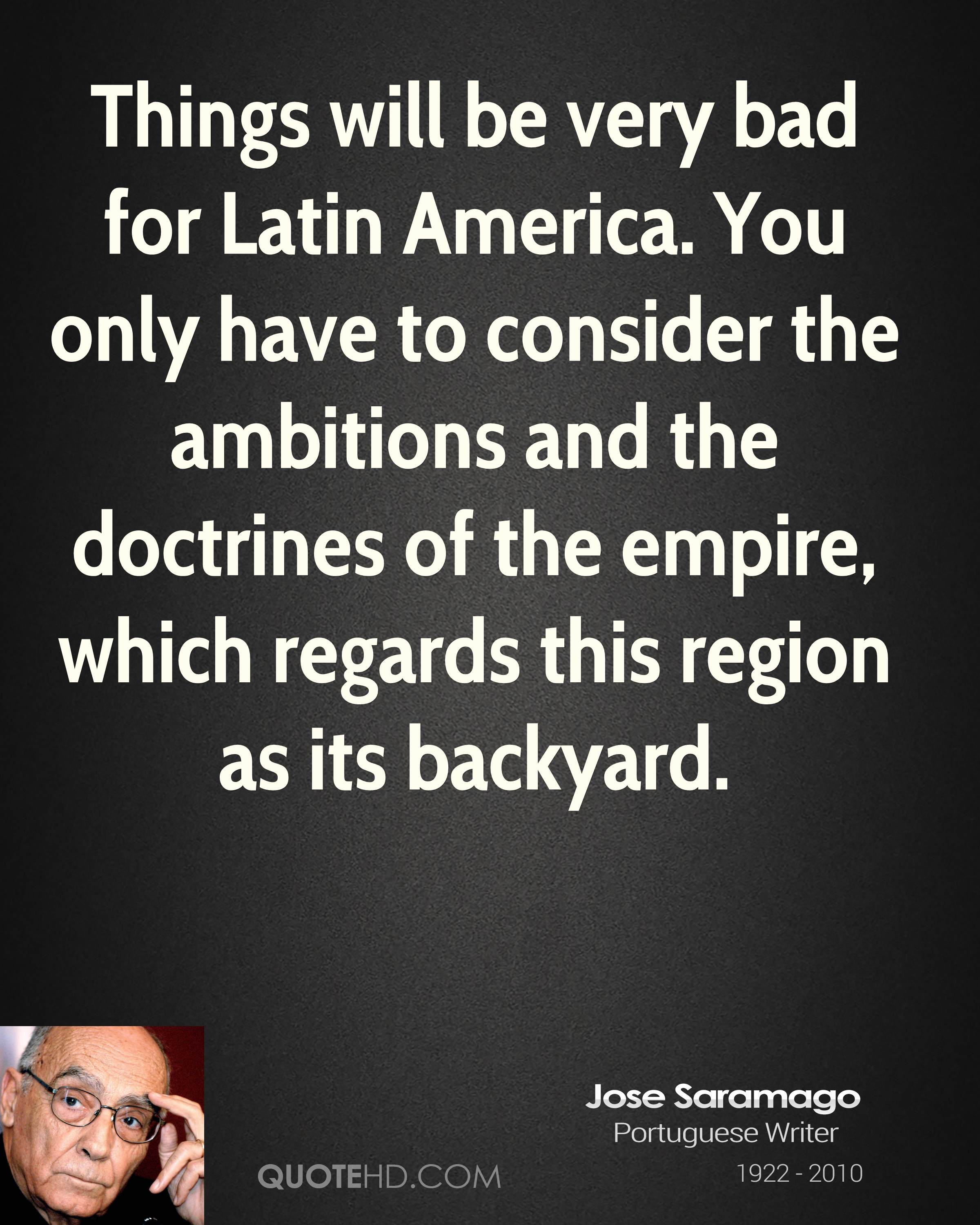 Things will be very bad for Latin America. You only have to consider the ambitions and the doctrines of the empire, which regards this region as its backyard.
