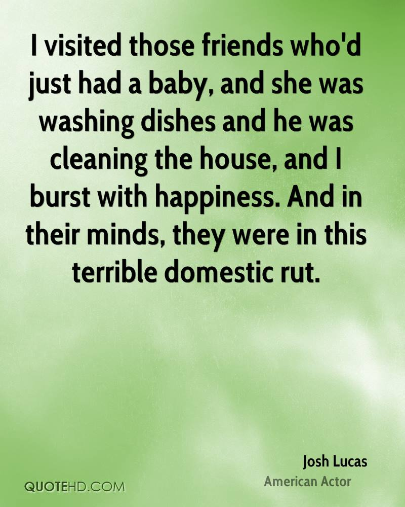 I visited those friends who'd just had a baby, and she was washing dishes and he was cleaning the house, and I burst with happiness. And in their minds, they were in this terrible domestic rut.