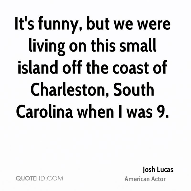 It's funny, but we were living on this small island off the coast of Charleston, South Carolina when I was 9.