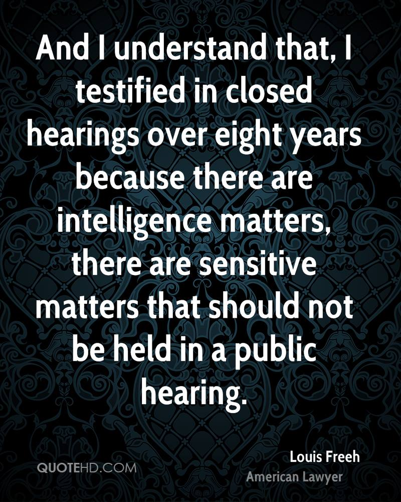 And I understand that, I testified in closed hearings over eight years because there are intelligence matters, there are sensitive matters that should not be held in a public hearing.