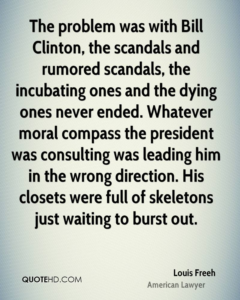 The problem was with Bill Clinton, the scandals and rumored scandals, the incubating ones and the dying ones never ended. Whatever moral compass the president was consulting was leading him in the wrong direction. His closets were full of skeletons just waiting to burst out.