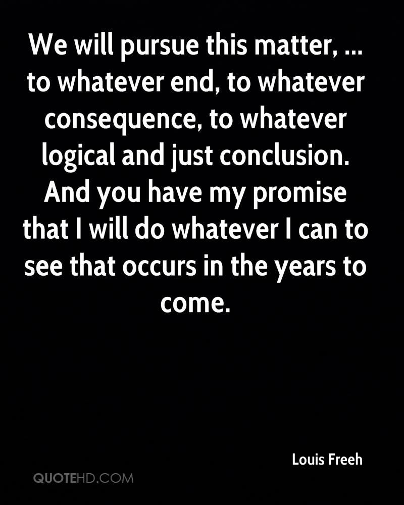 We will pursue this matter, ... to whatever end, to whatever consequence, to whatever logical and just conclusion. And you have my promise that I will do whatever I can to see that occurs in the years to come.