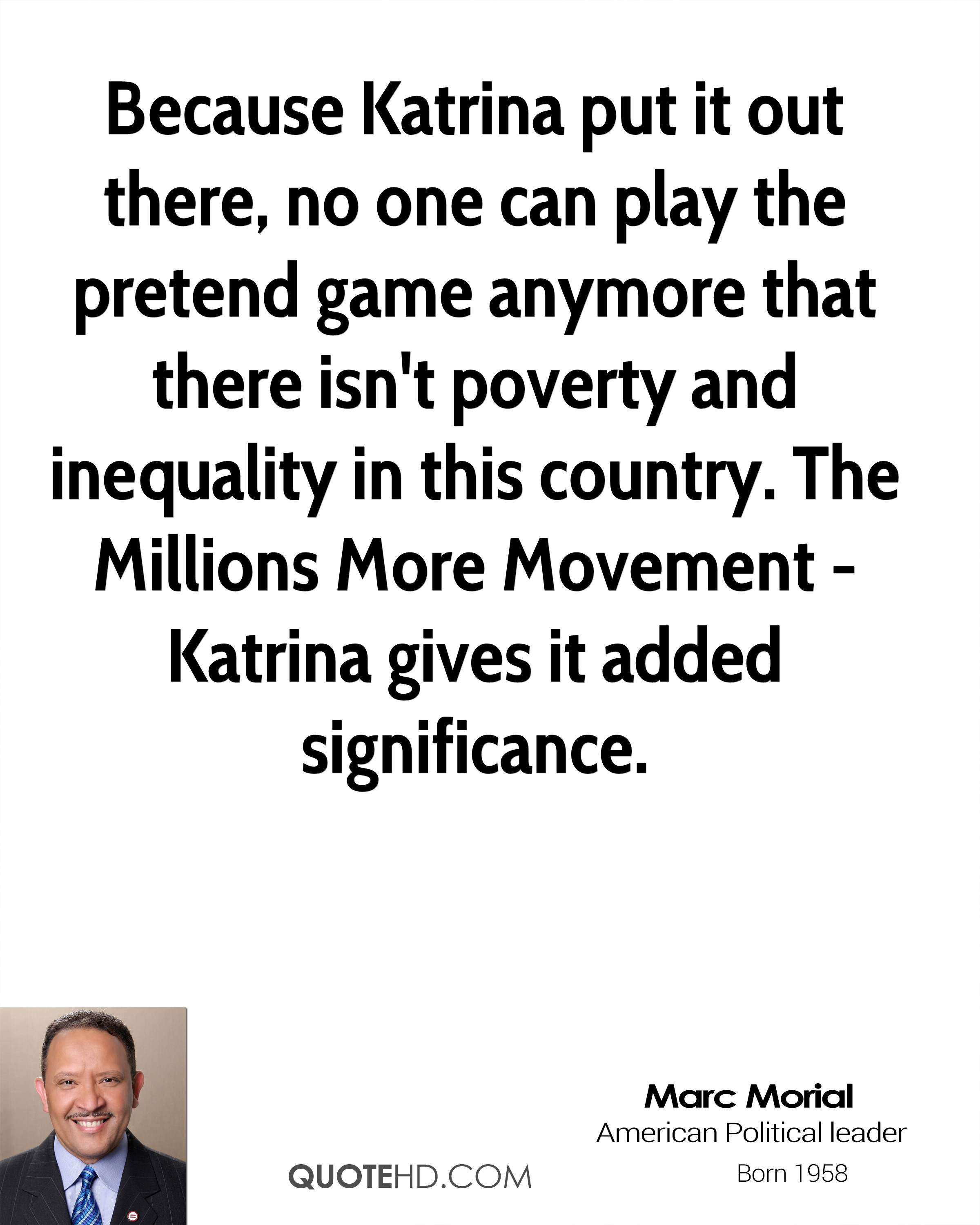 Because Katrina put it out there, no one can play the pretend game anymore that there isn't poverty and inequality in this country. The Millions More Movement - Katrina gives it added significance.