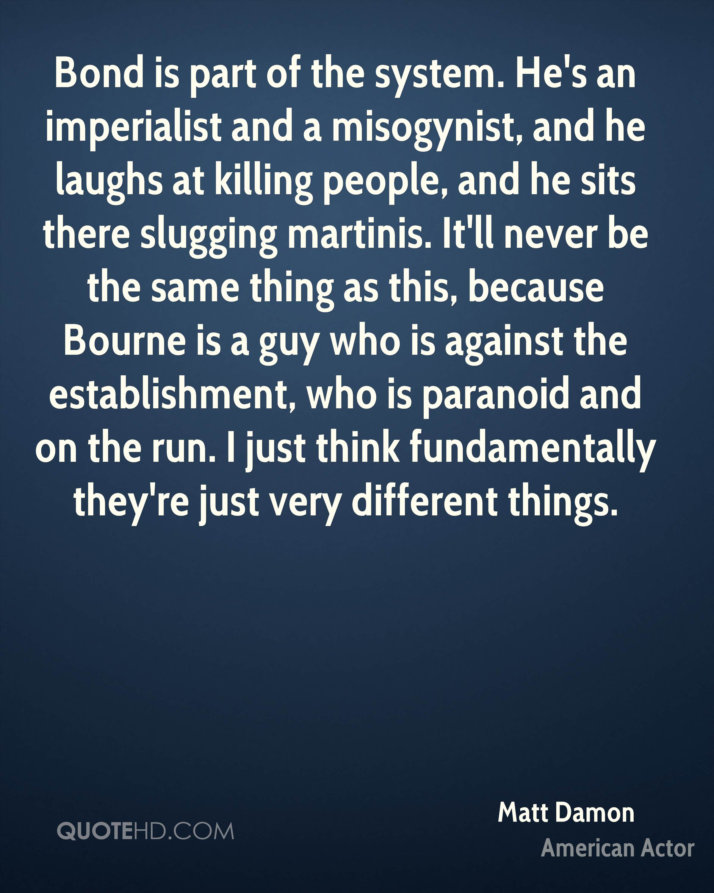 Bond is part of the system. He's an imperialist and a misogynist, and he laughs at killing people, and he sits there slugging martinis. It'll never be the same thing as this, because Bourne is a guy who is against the establishment, who is paranoid and on the run. I just think fundamentally they're just very different things.