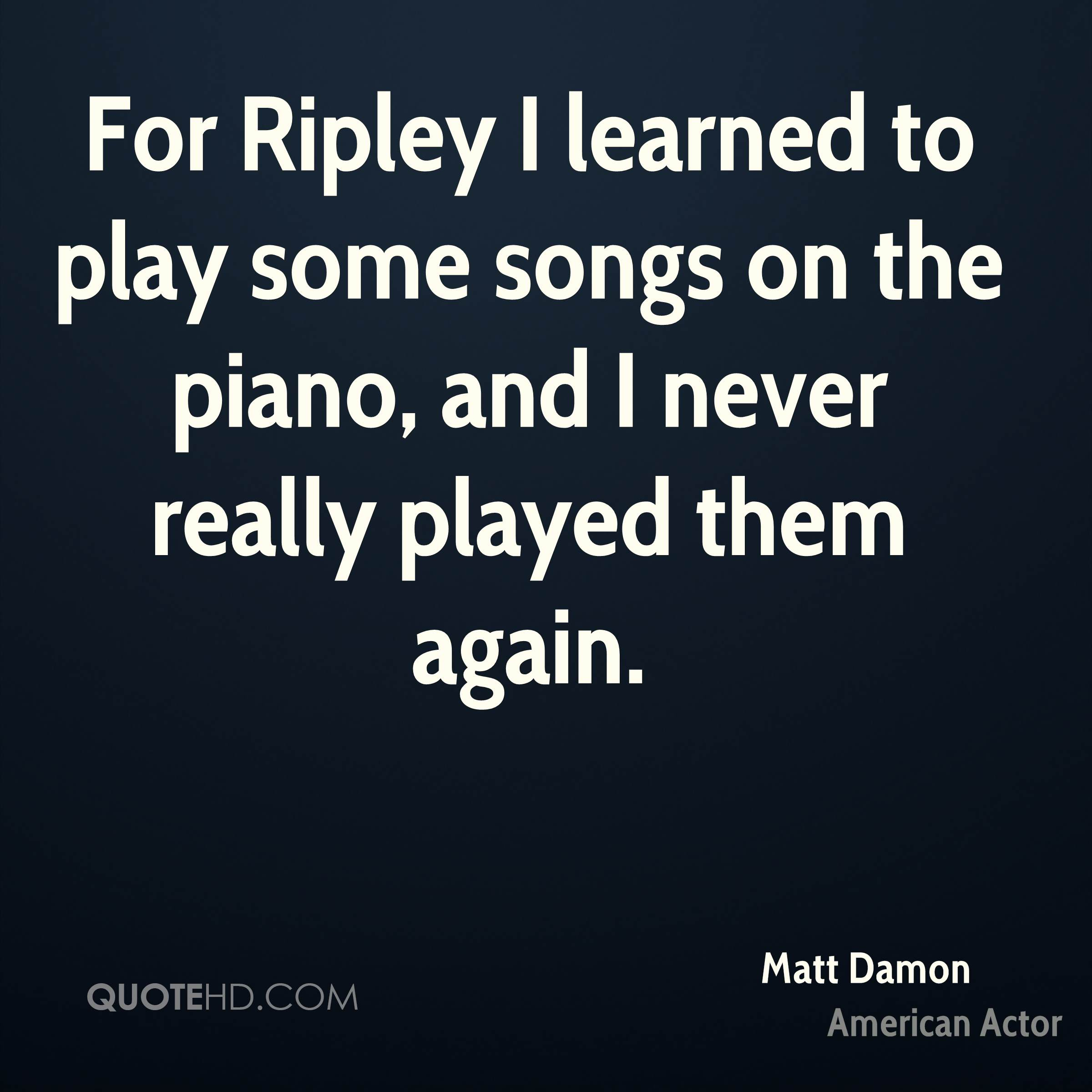 For Ripley I learned to play some songs on the piano, and I never really played them again.