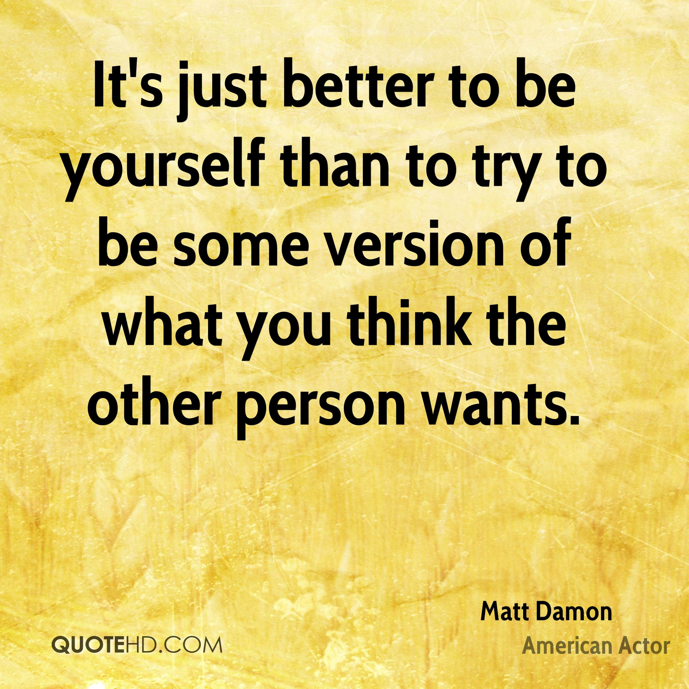 It's just better to be yourself than to try to be some version of what you think the other person wants.