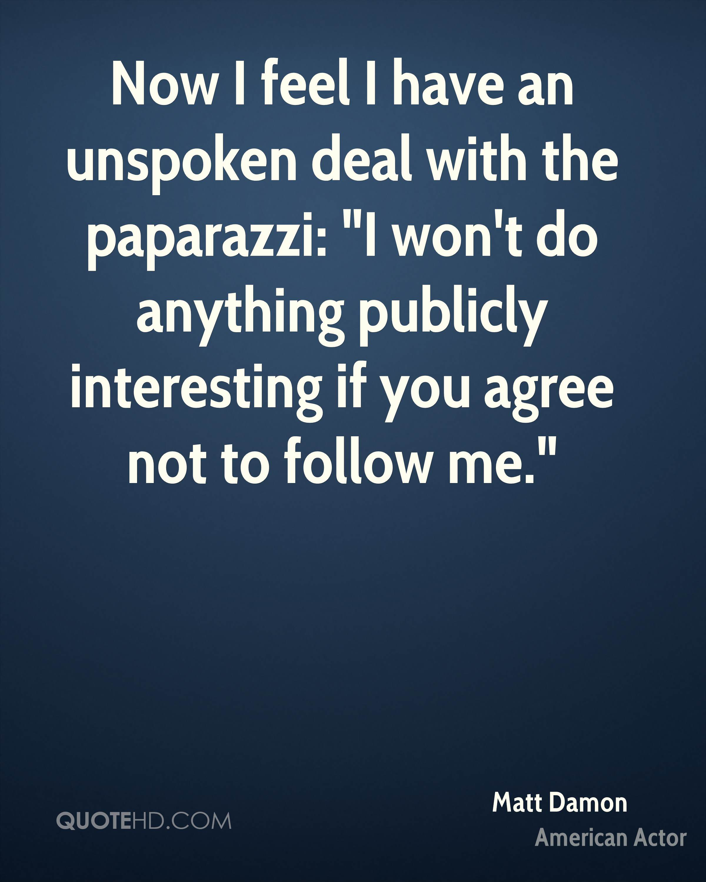 """Now I feel I have an unspoken deal with the paparazzi: """"I won't do anything publicly interesting if you agree not to follow me."""""""