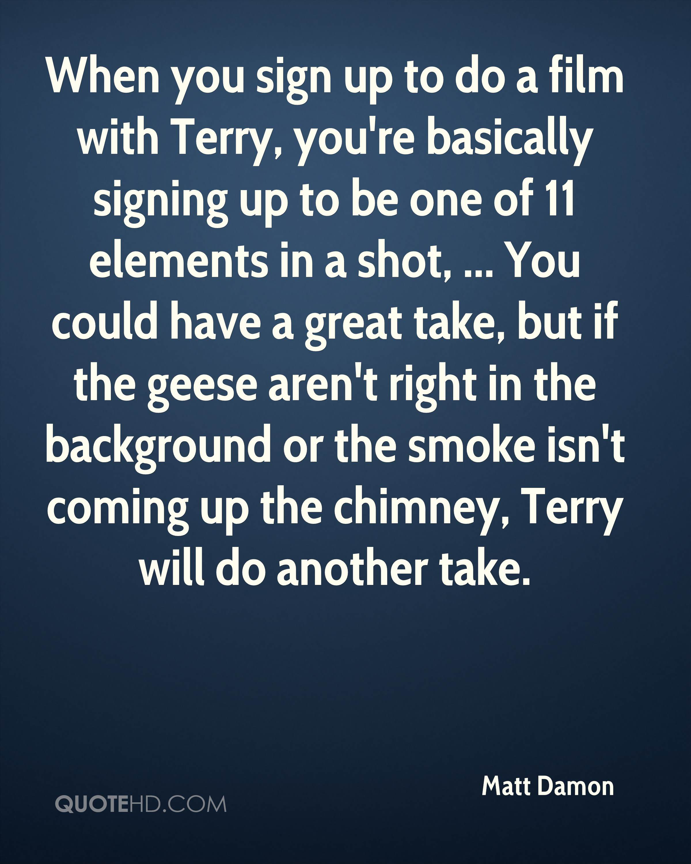 When you sign up to do a film with Terry, you're basically signing up to be one of 11 elements in a shot, ... You could have a great take, but if the geese aren't right in the background or the smoke isn't coming up the chimney, Terry will do another take.