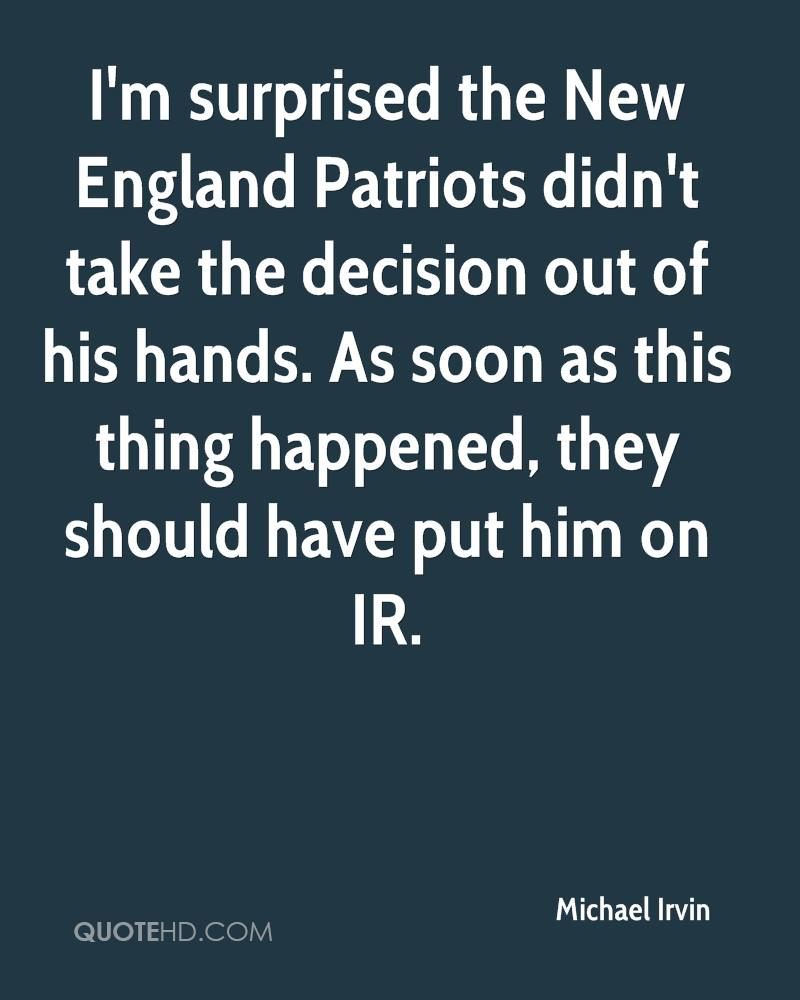 I'm surprised the New England Patriots didn't take the decision out of his hands. As soon as this thing happened, they should have put him on IR.