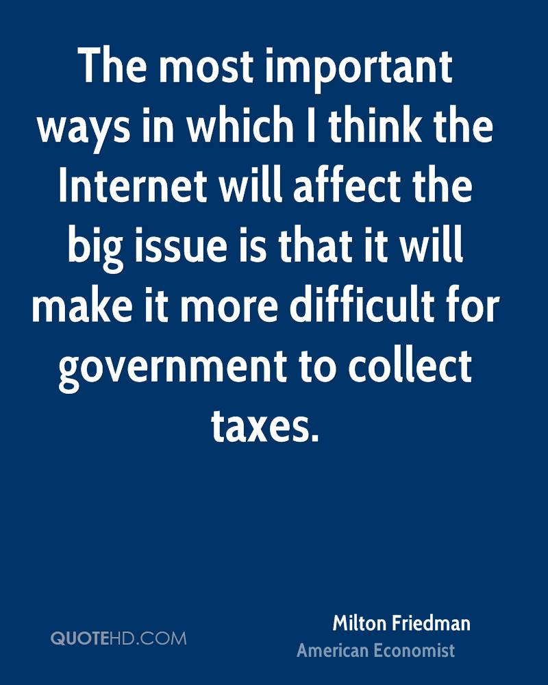 The most important ways in which I think the Internet will affect the big issue is that it will make it more difficult for government to collect taxes.