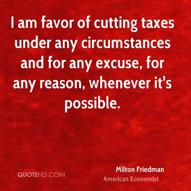 I am favor of cutting taxes under any circumstances and for any excuse, for any reason, whenever it's possible.