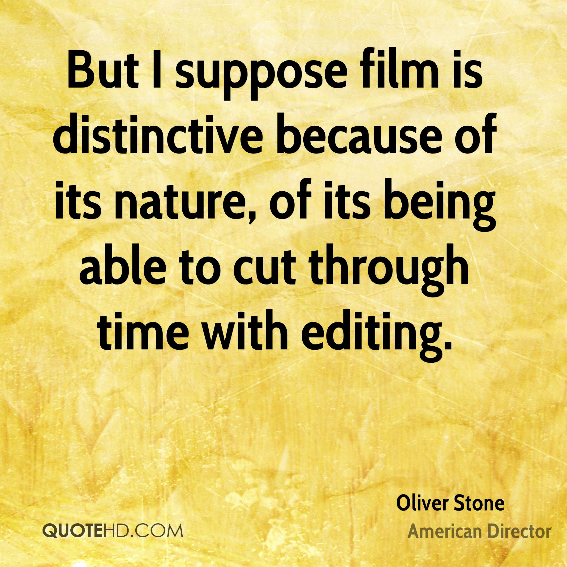 But I suppose film is distinctive because of its nature, of its being able to cut through time with editing.