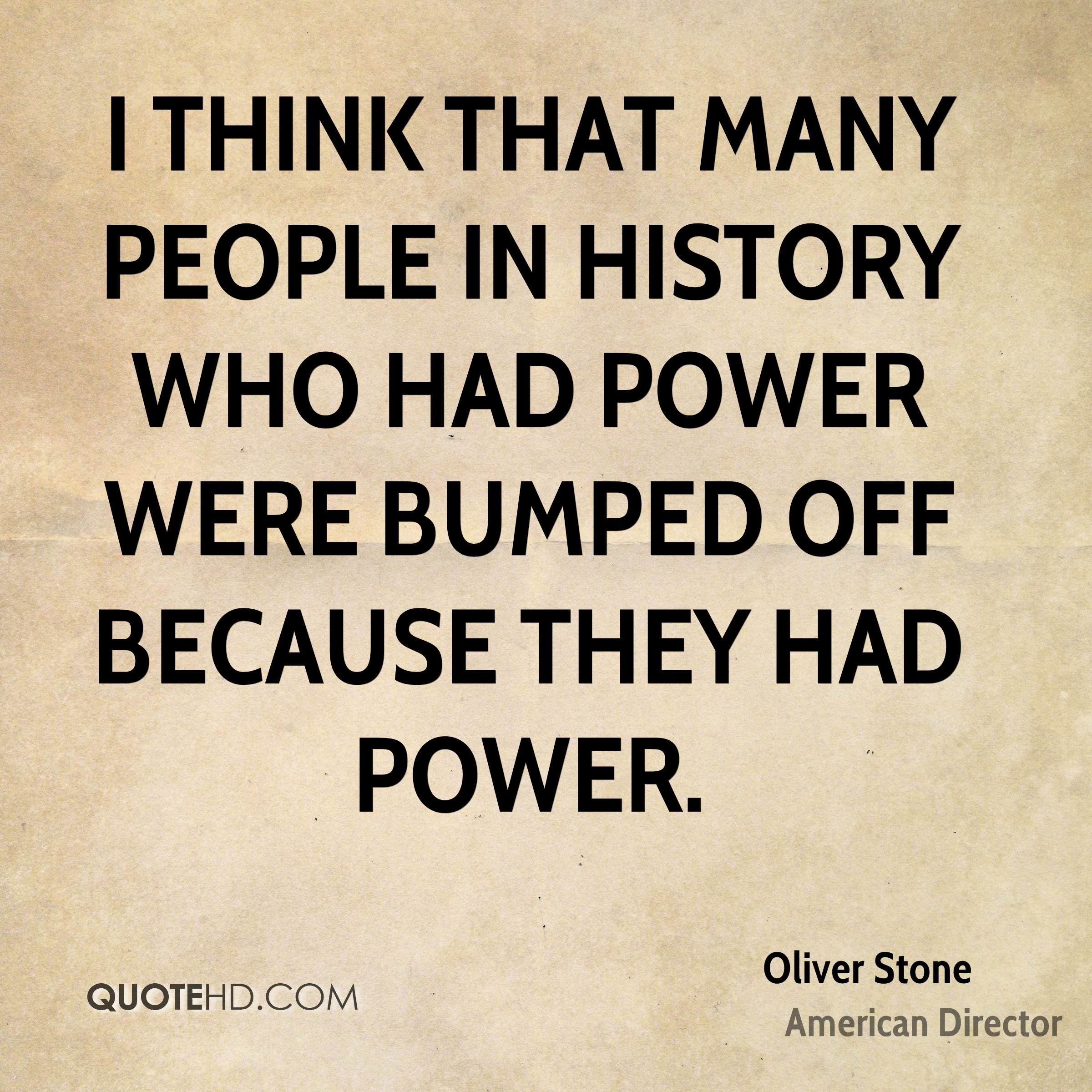 I think that many people in history who had power were bumped off because they had power.