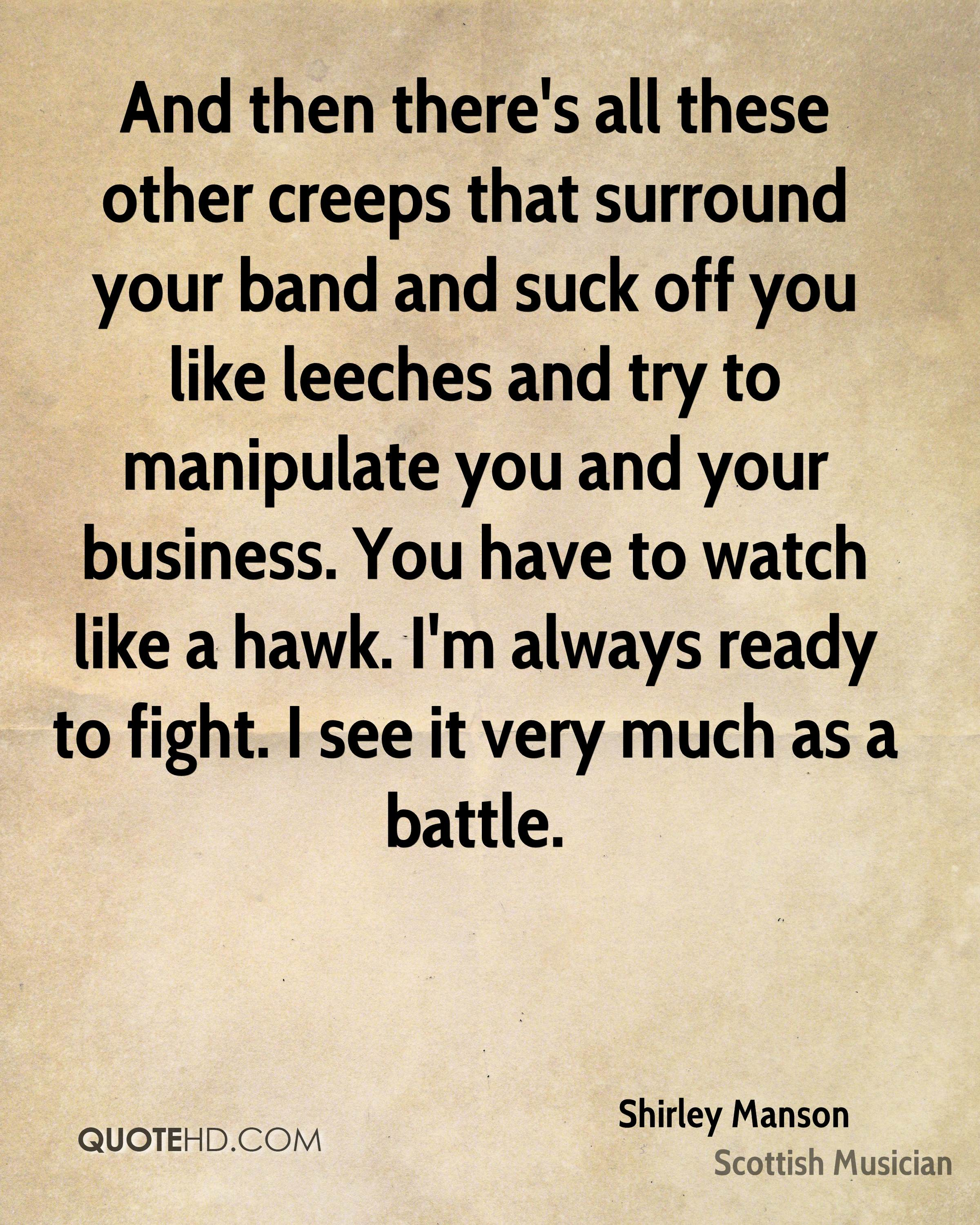 And then there's all these other creeps that surround your band and suck off you like leeches and try to manipulate you and your business. You have to watch like a hawk. I'm always ready to fight. I see it very much as a battle.