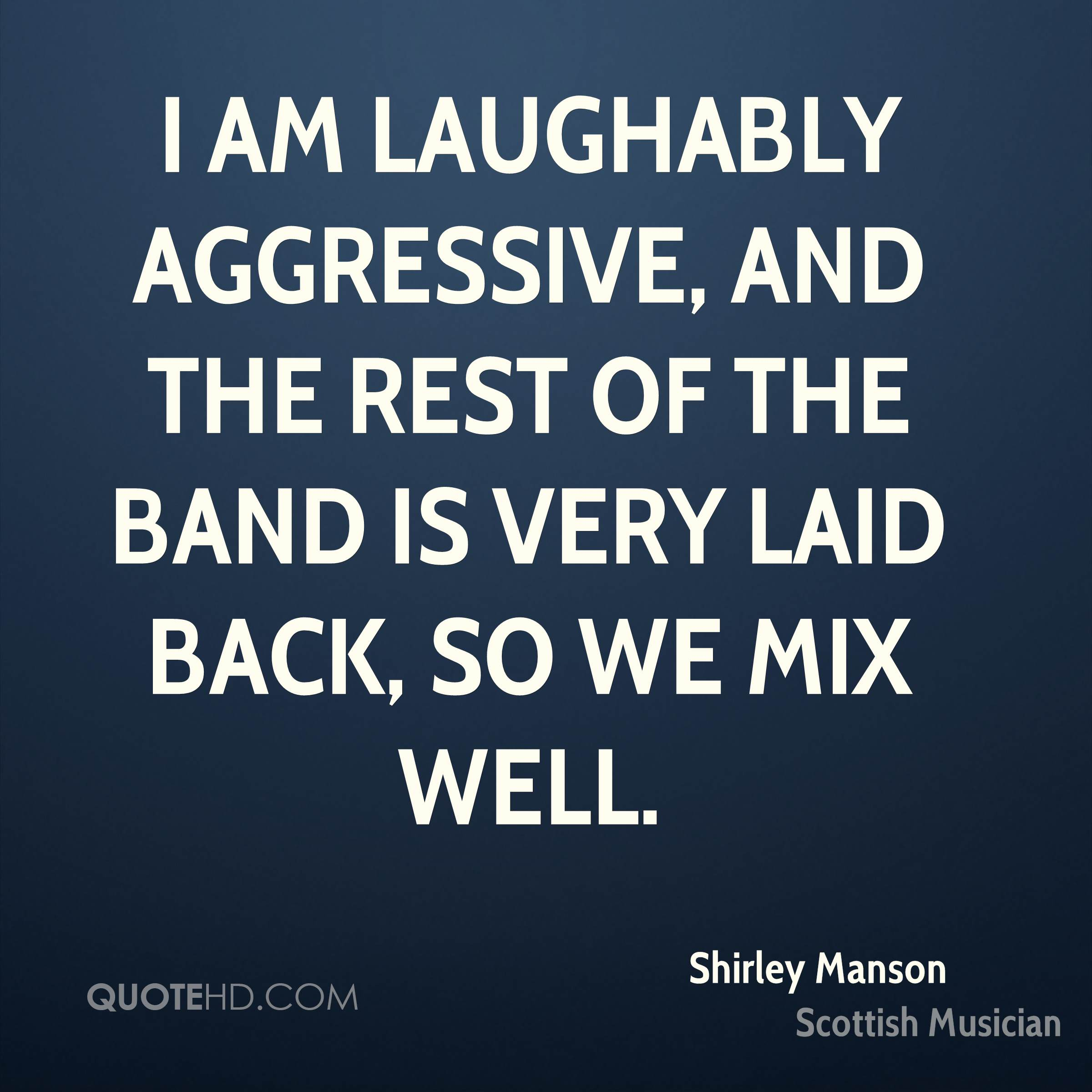 I am laughably aggressive, and the rest of the band is very laid back, so we mix well.