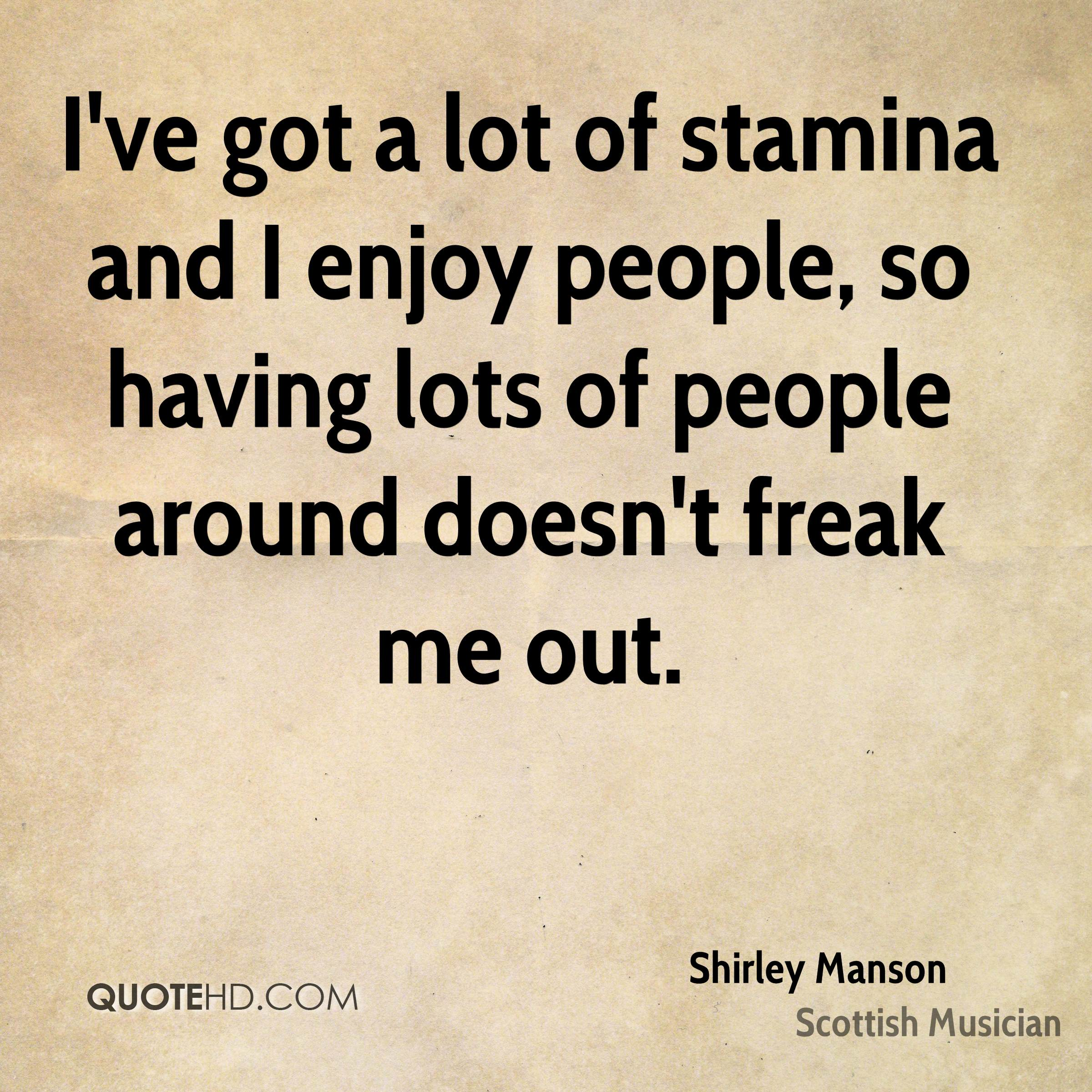 I've got a lot of stamina and I enjoy people, so having lots of people around doesn't freak me out.