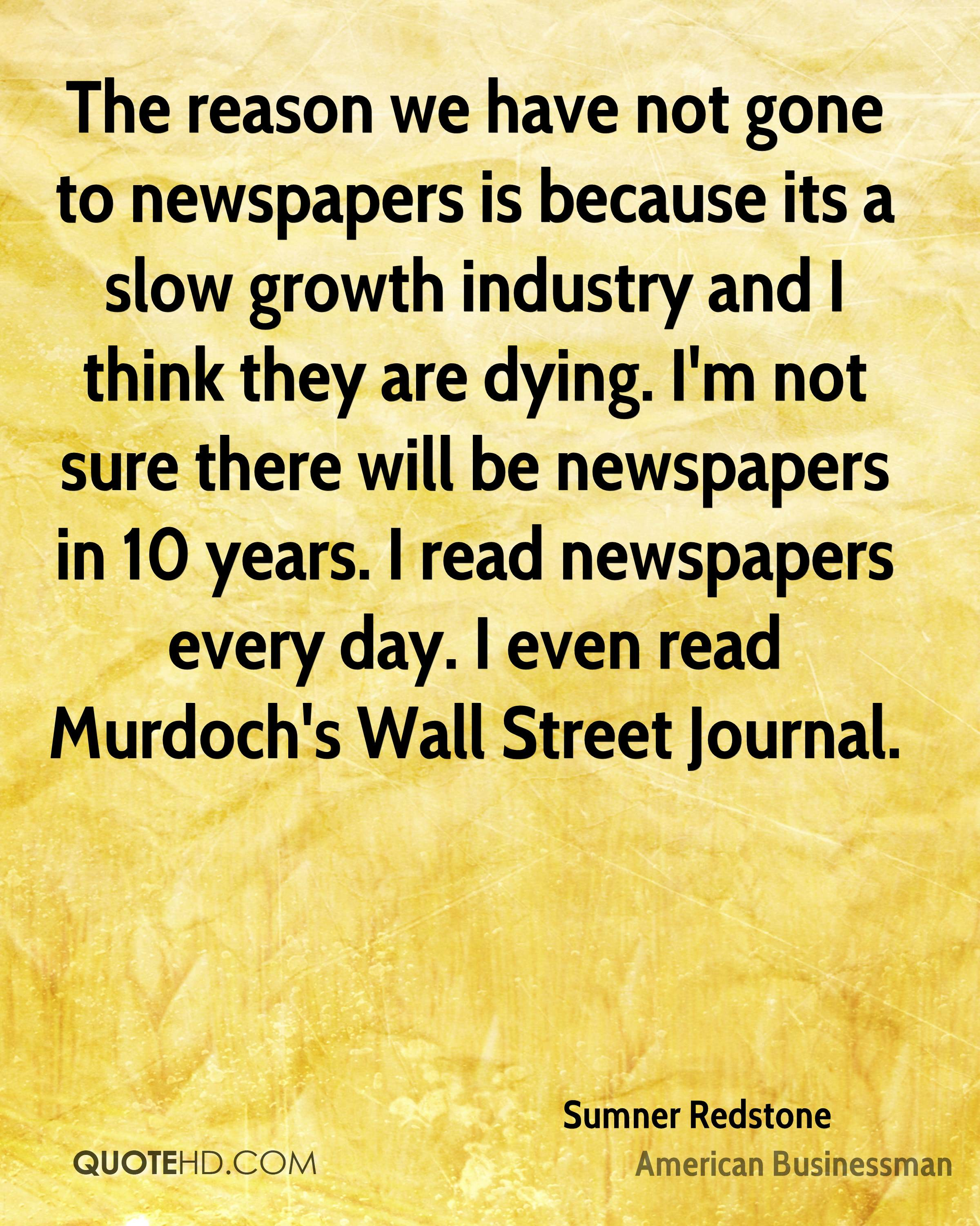 The reason we have not gone to newspapers is because its a slow growth industry and I think they are dying. I'm not sure there will be newspapers in 10 years. I read newspapers every day. I even read Murdoch's Wall Street Journal.