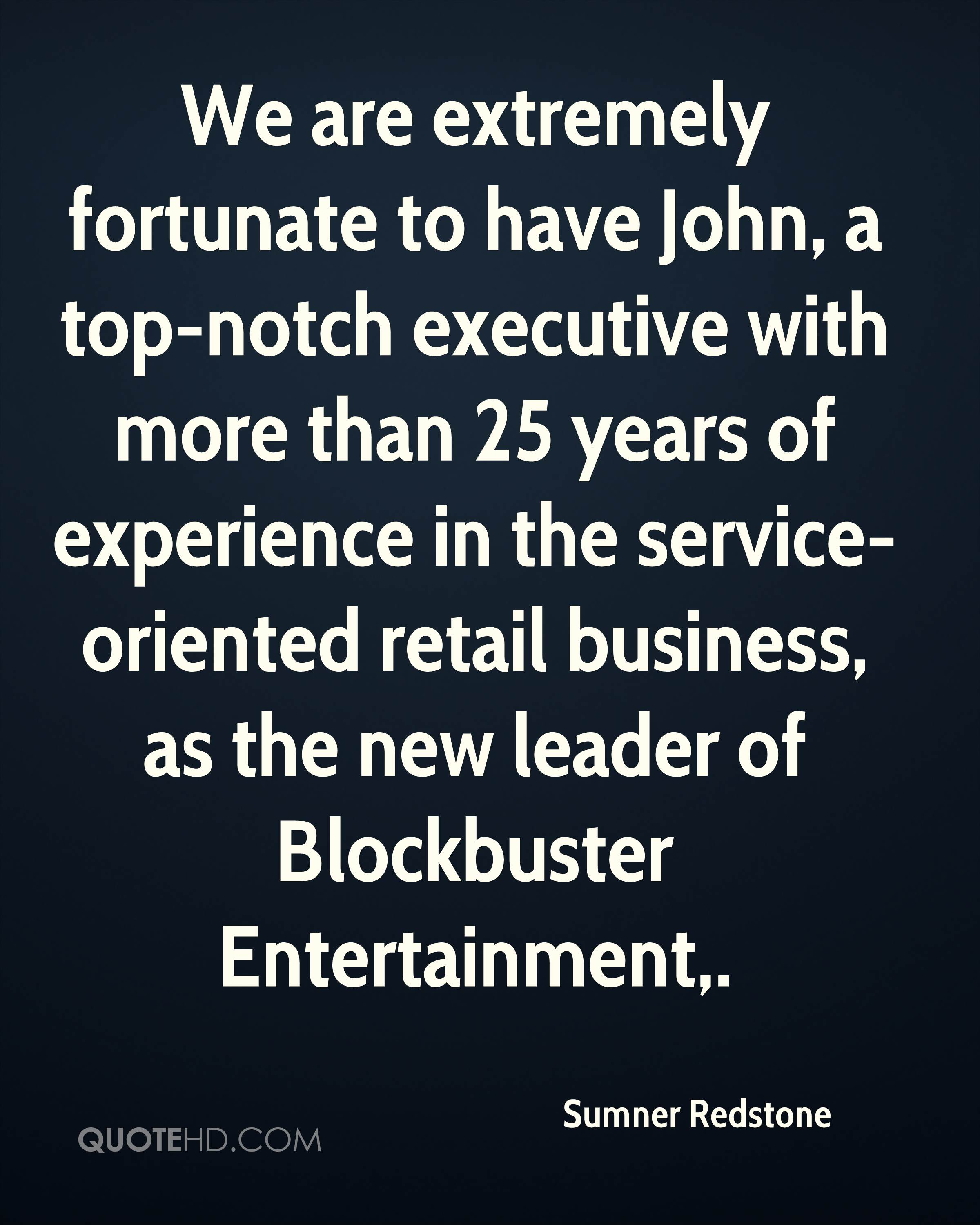 We are extremely fortunate to have John, a top-notch executive with more than 25 years of experience in the service-oriented retail business, as the new leader of Blockbuster Entertainment.