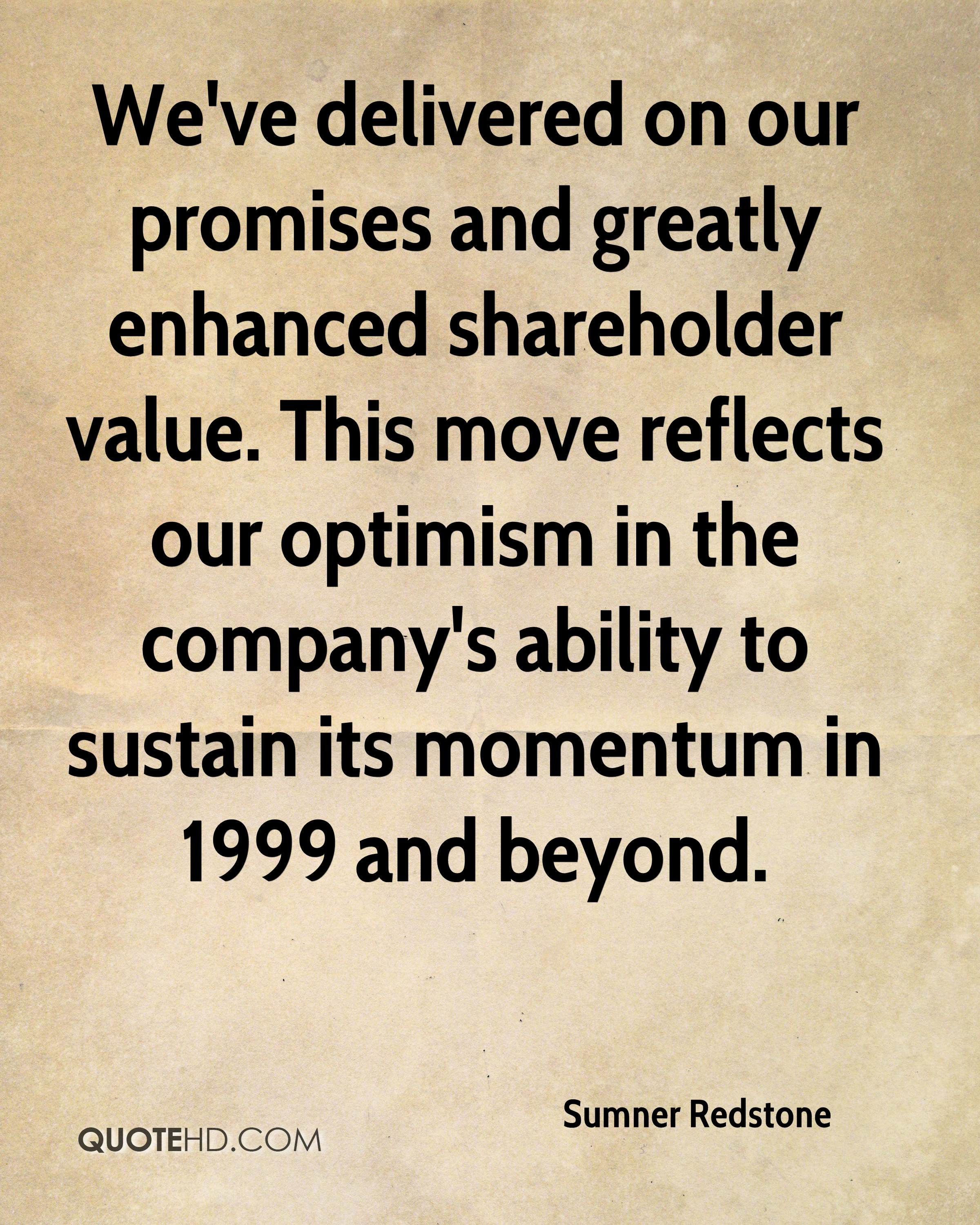 We've delivered on our promises and greatly enhanced shareholder value. This move reflects our optimism in the company's ability to sustain its momentum in 1999 and beyond.