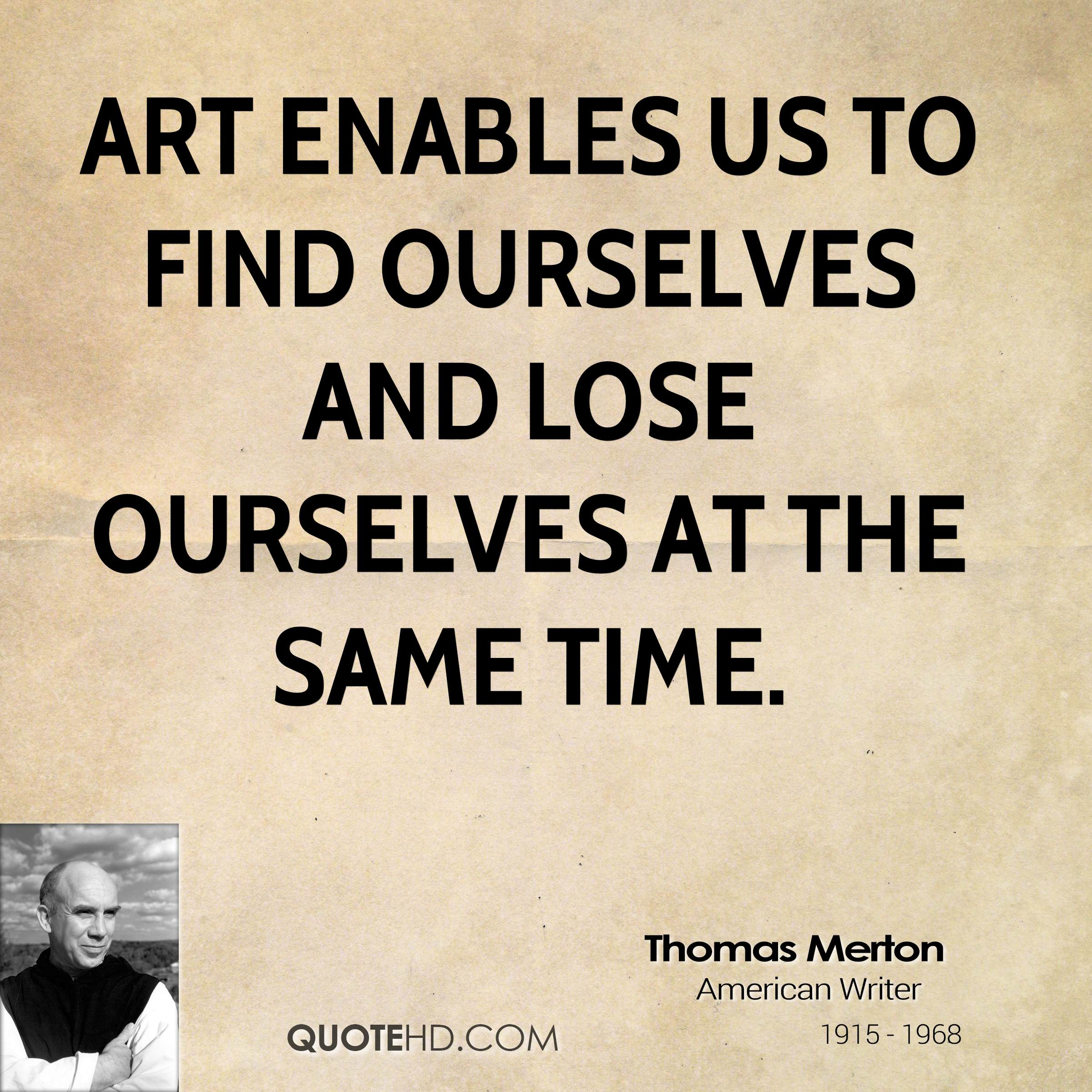 Art enables us to find ourselves and lose ourselves at the same time.