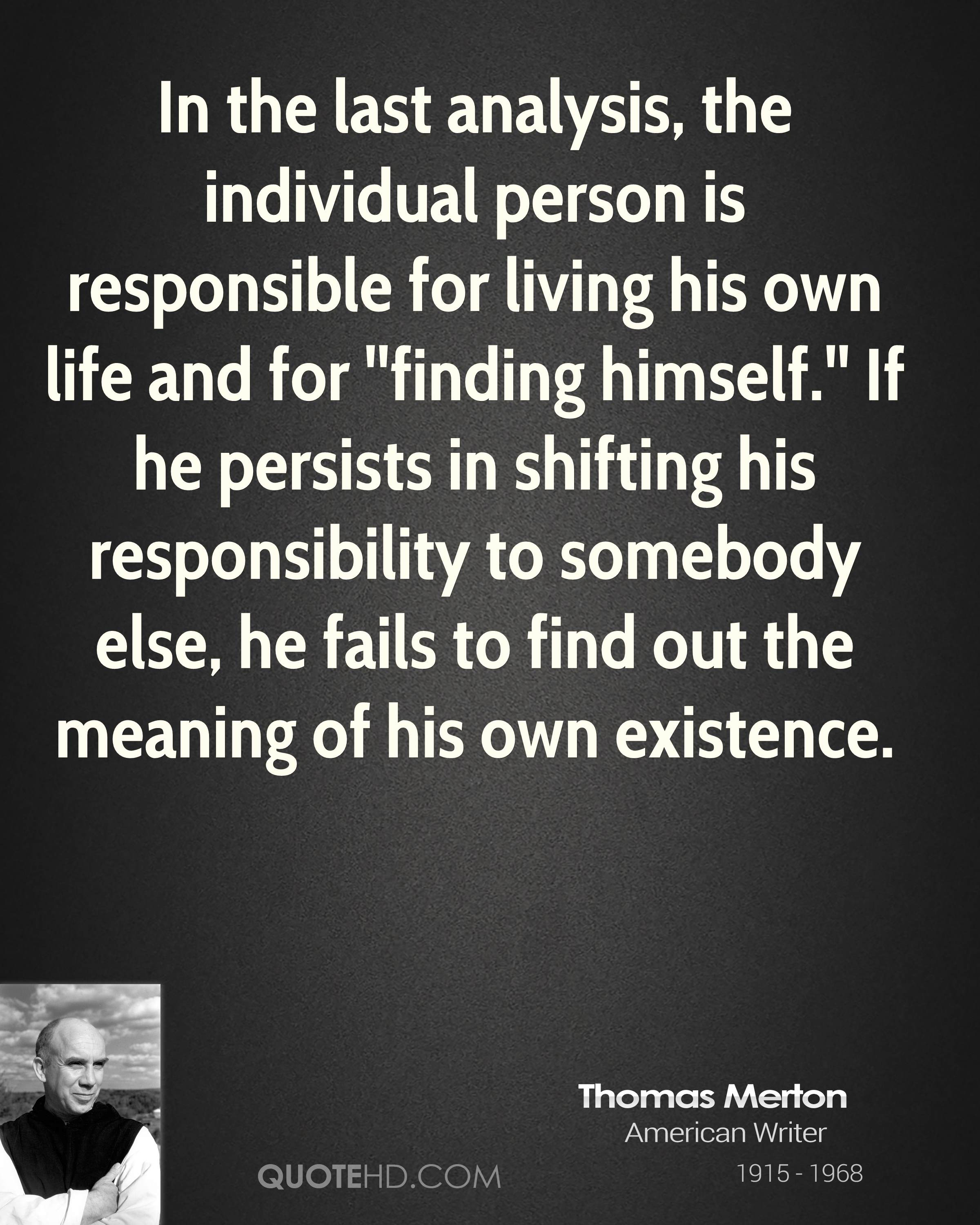 In the last analysis, the individual person is responsible for living his own life and for ''finding himself.'' If he persists in shifting his responsibility to somebody else, he fails to find out the meaning of his own existence.
