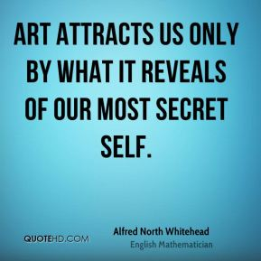 Alfred North Whitehead - Art attracts us only by what it reveals of our most secret self.